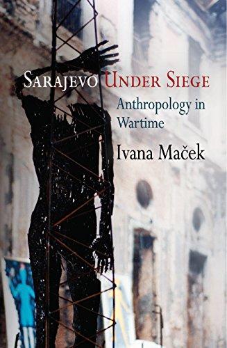 Sarajevo Under Siege: Anthropology in Wartime (The Ethnography of Political Violence): Ivana Ma�ek
