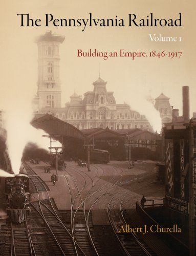The Pennsylvania Railroad: Building an Empire, 1846-1917: Albert J. Churella