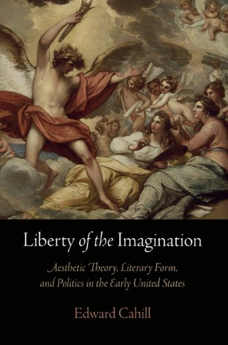 Liberty of the Imagination: Aesthetic Theory, Literary Form, and Politics in the Early United ...