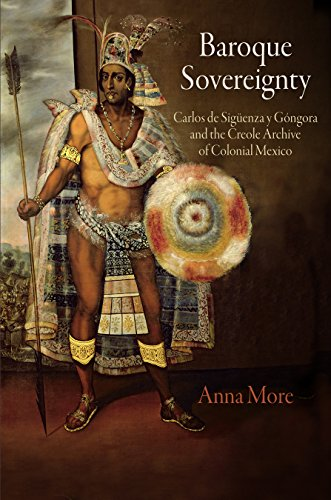 Baroque Sovereignty: Carlos de Siguenza y Gongora and the Creole Archive of Colonial Mexico: More, ...
