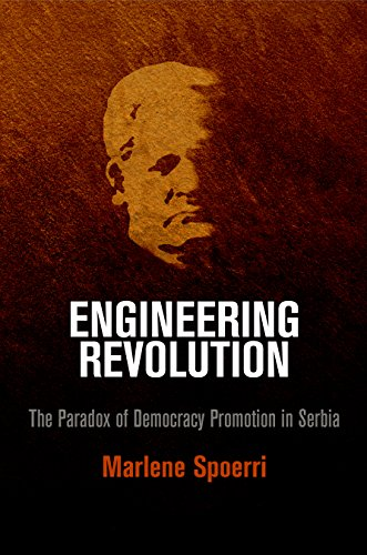 Engineering Revolution: The Paradox of Democracy Promotion in Serbia (Hardback): Marlene Spoerri