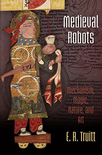 Medieval Robots: Mechanism, Magic, Nature, and Art (The Middle Ages Series): Truitt, E. R.