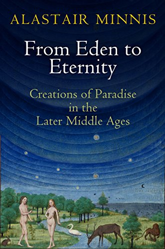 From Eden to Eternity: Creations of Paradise in the Later Middle Ages (Hardcover): Alastair Minnis