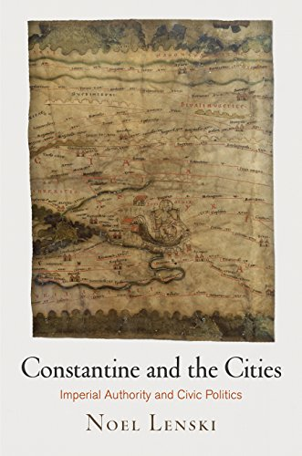Constantine and the Cities: Imperial Authority and Civic Politics (Empire and After): Noel Lenski
