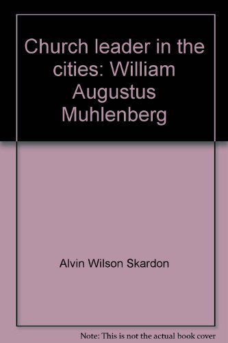 Church Leader in the Cities: William Augustus Muhlenberg: Alvin Wilson Skardon