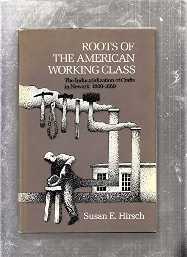 ROOTS OF THE AMERICAN WORKING CLASS: THE INDUSTRIALIZATION OF CRAFTS IN NEWARK, 1800-1860