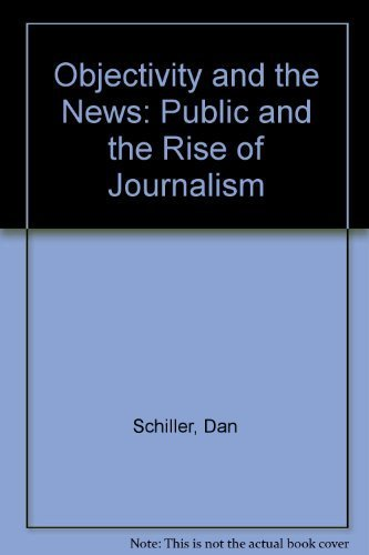 Objectivity and the News: The Public and the Rise of Commercial Journalism: Schiller, Dan