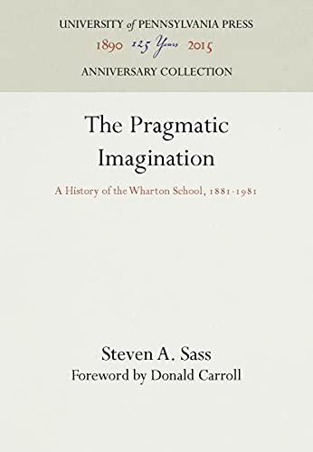 Pragmatic Imagination: A History of the Wharton School, 1881-1981: Steven A. Sass