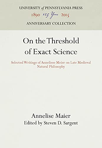 On the Threshold of Exact Science. Selected Writings of Anneliese Maier on Late Medieval Natural ...