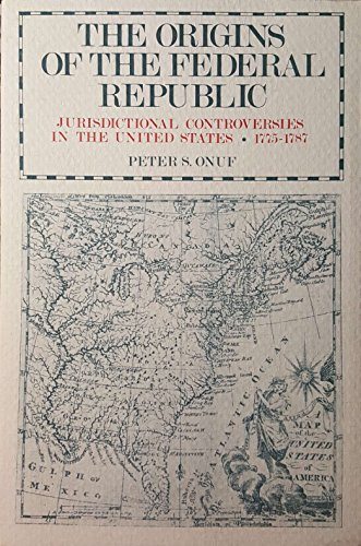 Origins of a Federal Republic: Jurisdictional Controversies in the United States, 1775-87 (0812278895) by Peter S. Onuf