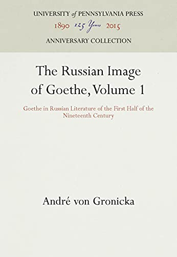 9780812279856: 001: The Russian Image of Goethe, Volume 1: Goethe in Russian Literature of the First Half of the Nineteenth Century (Haney Foundation Series)