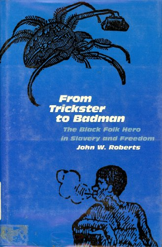 From Trickster to Badman: Black Folk Hero in Slavery and Freedom: Roberts, John W.