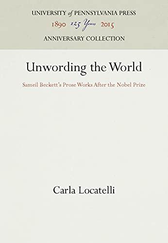 9780812282320: Unwording the World: Sameil Beckett's Prose Works After the Nobel Prize