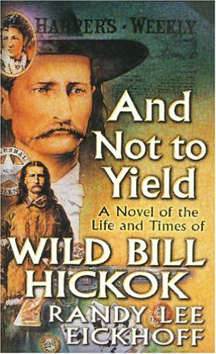 9780812567762: And Not to Yield: A Novel of the Life and Times of Wild Bill Hickok