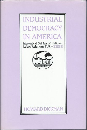 Industrial Democracy in America: Ideological Origins of National Labor Relations Policy: Dickman, ...