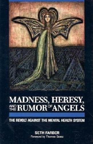 Madness, heresy, and the rumour of angels. The revolt against the mental health system.: Farber, ...