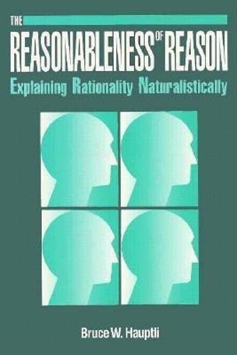 Reasonableness of Reason: Explaining Rationality Naturalistically.: Bruce W. Hauptli