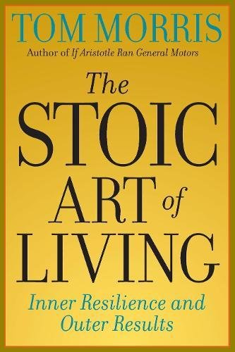 The Stoic Art of Living: Inner Resilience and Outer Results (9780812695595) by Tom Morris