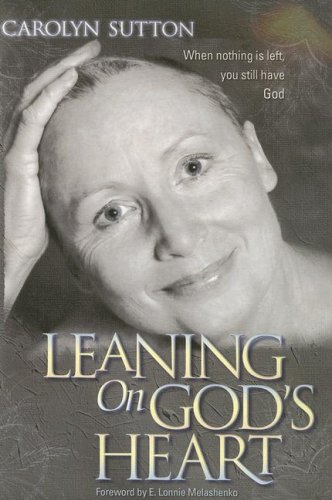 Leaning on God's Heart: When Nothing Is Left You Still Have God: Carolyn Sutton