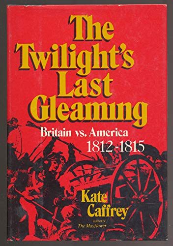 The Twilight's Last Gleaming: Britain vs. America 1812-1815: CAFFREY, Kate