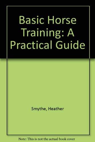 Basic Horse Training: A Practical Guide: Heather Smythe