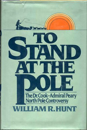 To Stand at the Pole: The Dr. Cook--Admiral Peary North Pole Controversy: Hunt, William R.