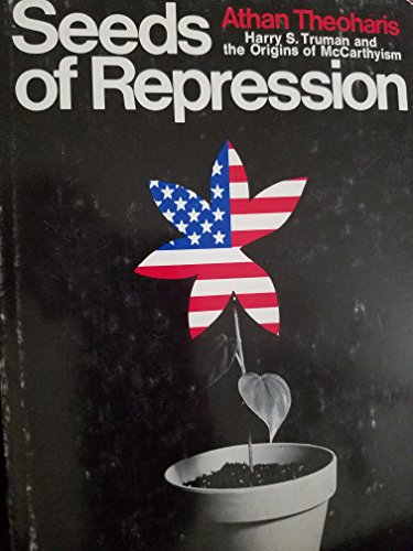 Seeds of repression;: Harry S. Truman and the origins of McCarthyism,: Athan G Theoharis
