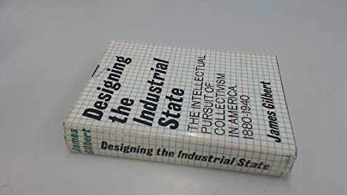 Designing the Industiral State ( The Intellectual Pursuit of Collectivism in America, 1880-1946 ): ...