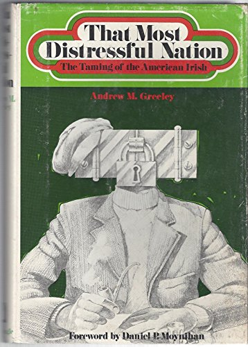 That Most Distressful Nation: The Taming of the American Irish: Andrew M Greeley