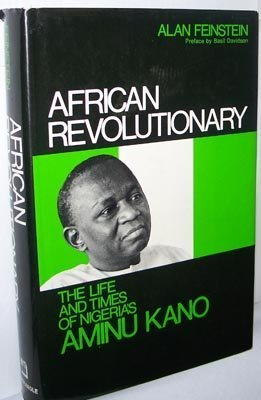 African Revolutionary The Life and Times of Nigeria's Aminu Kano: Feinstein, Alan