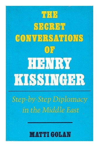The Secret Conversations of Henry Kissinger - Step-By-step Diplomacy in the Middle East