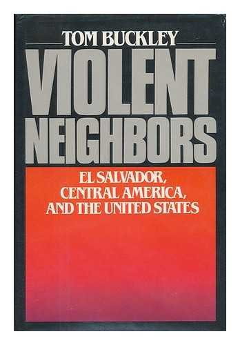 Violent Neighbors: El Salvador, Central America, and the United States: Buckley, Tom