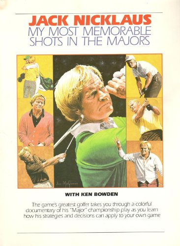 My Most Memorable Shots in the Majors--What You Can Learn from Them: Jack Nicklaus; Ken Bowden