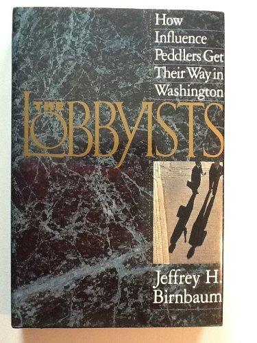 The Lobbyists: How Influence Peddlers Get Their: Jeffrey H. Birnbaum