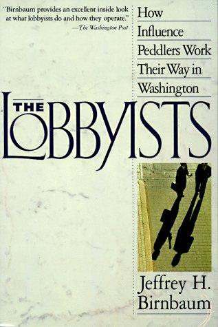 Lobbyists : How Influence Peddlers Work Their: Birnbaum, Jeffrey H.