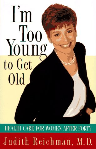 I'm Too Young to Get Old: Health Care for Women After Forty: Reichman, Judith M.D.
