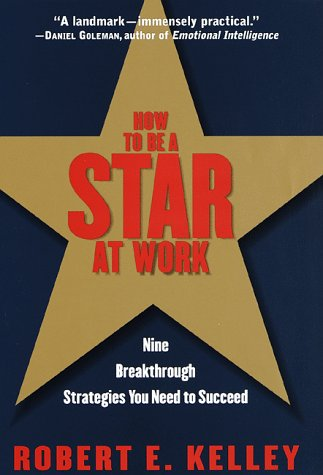 How to Be a Star at Work: 9 Breakthrough Strategies You Need to Succeed: Kelley, Robert E.