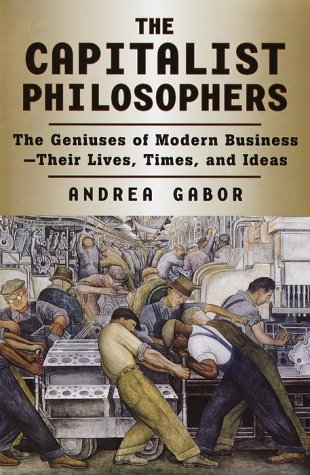 Capitalist Philosophers: The Geniuses of Modern Business Their Lives, Times, and Ideas: Gabor, ...