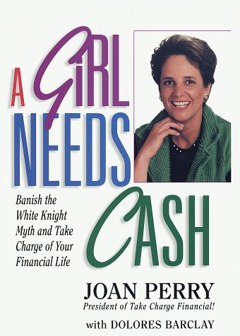 A Girl Needs Cash : Banish the White Knight Myth and Take Charge of Your Financial Life: Perry, ...