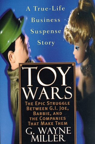 TOY WARS, THE EPIC STRUGGLE BETWEEN G. I. JOE, BARBIE, AND THE COMPANIES THAT MAKE THEM