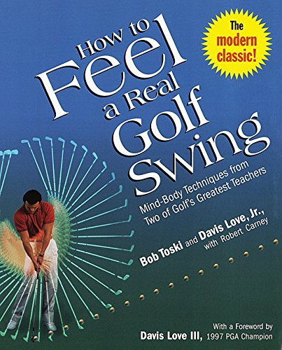 How to Feel a Real Golf Swing: Mind-Body Techniques from Two of Golf's Greatest Teachers (0812930282) by Bob Toski; Davis Love Jr.; Robert Carney