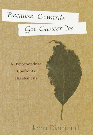 Because Cowards Get Cancer Too: A Hypochondriac Confronts His Nemesis: Diamond, John