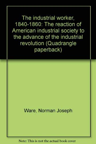 9780812962369: The industrial worker, 1840-1860: The reaction of American industrial society to the advance of the industrial revolution (Quadrangle paperback)