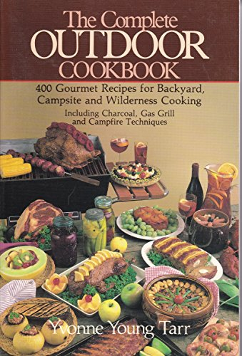 The Complete Outdoor Cookbook: 400 Gourmet Recipes for the Backyard, Campsite and Wilderness ...