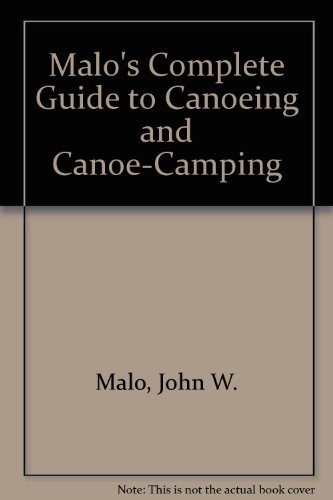 Malo's Complete Guide to Canoeing and Canoe-Camping: Malo, John W.