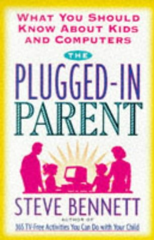The Plugged-In Parent: What You Should Know About Kids and Computers: Bennett, Steven J.