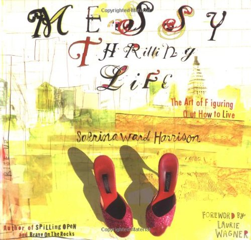 Messy Thrilling Life: The Art of Figuring Out How to Live: Harrison, Sabrina Ward