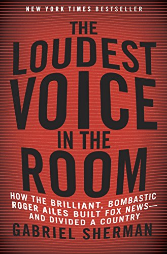 9780812992854: The Loudest Voice in the Room: How the Brilliant, Bombastic Roger Ailes Built Fox News--and Divided a Country