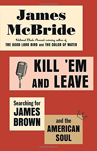 Kill 'Em and Leave: Searching for James Brown and the American Soul: McBride, James