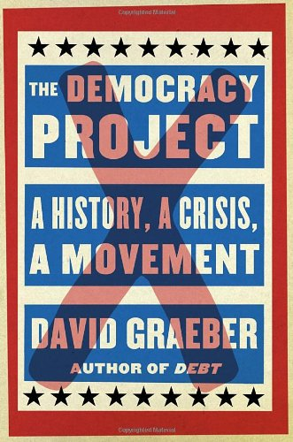 The Democracy Project: A History, a Crisis, a Movement: David Graeber